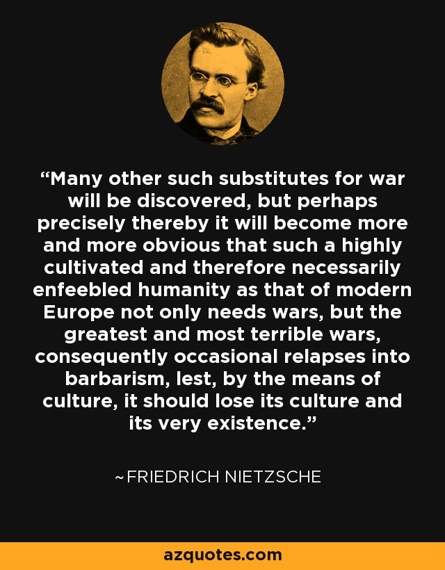 Many other such substitutes for war will be discovered, but perhaps precisely thereby it will become more and more obvious that such a highly cultivated and therefore necessarily enfeebled humanity as that of modern Europe not only needs wars, but the greatest and most terrible wars, consequently occasional relapses into barbarism, lest, by the means of culture, it should lose its culture and its very existence. - Friedrich Nietzsche
