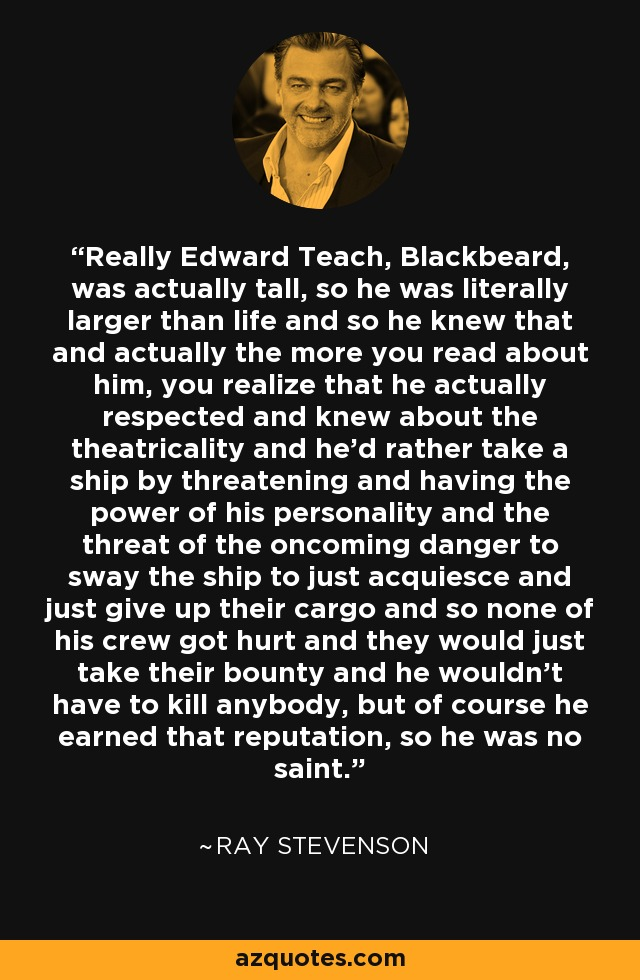 Really Edward Teach, Blackbeard, was actually tall, so he was literally larger than life and so he knew that and actually the more you read about him, you realize that he actually respected and knew about the theatricality and he'd rather take a ship by threatening and having the power of his personality and the threat of the oncoming danger to sway the ship to just acquiesce and just give up their cargo and so none of his crew got hurt and they would just take their bounty and he wouldn't have to kill anybody, but of course he earned that reputation, so he was no saint. - Ray Stevenson