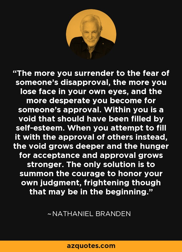 The more you surrender to the fear of someone's disapproval, the more you lose face in your own eyes, and the more desperate you become for someone's approval. Within you is a void that should have been filled by self-esteem. When you attempt to fill it with the approval of others instead, the void grows deeper and the hunger for acceptance and approval grows stronger. The only solution is to summon the courage to honor your own judgment, frightening though that may be in the beginning. - Nathaniel Branden
