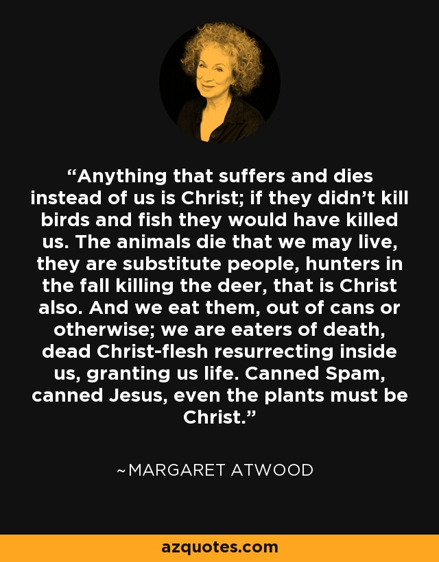 Anything that suffers and dies instead of us is Christ; if they didn't kill birds and fish they would have killed us. The animals die that we may live, they are substitute people, hunters in the fall killing the deer, that is Christ also. And we eat them, out of cans or otherwise; we are eaters of death, dead Christ-flesh resurrecting inside us, granting us life. Canned Spam, canned Jesus, even the plants must be Christ. - Margaret Atwood