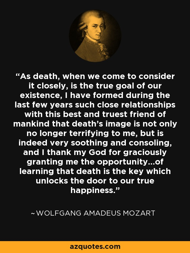As death, when we come to consider it closely, is the true goal of our existence. I have formed during the last few years such close relations with this best and truest friend of mankind, that his image is not only no longer terrifying to me, but is very soothing and consoling! I thank my God for graciously granting me the opportunity of learning that death is the key which unlocks the door to our true happiness. - Wolfgang Amadeus Mozart