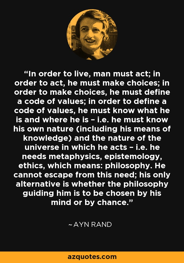 In order to live, man must act; in order to act, he must make choices; in order to make choices, he must define a code of values; in order to define a code of values, he must know what he is and where he is – i.e. he must know his own nature (including his means of knowledge) and the nature of the universe in which he acts – i.e. he needs metaphysics, epistemology, ethics, which means: philosophy. He cannot escape from this need; his only alternative is whether the philosophy guiding him is to be chosen by his mind or by chance. - Ayn Rand