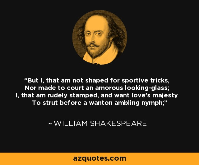 But I, that am not shaped for sportive tricks, Nor made to court an amorous looking-glass; I, that am rudely stamped, and want love's majesty To strut before a wanton ambling nymph; - William Shakespeare