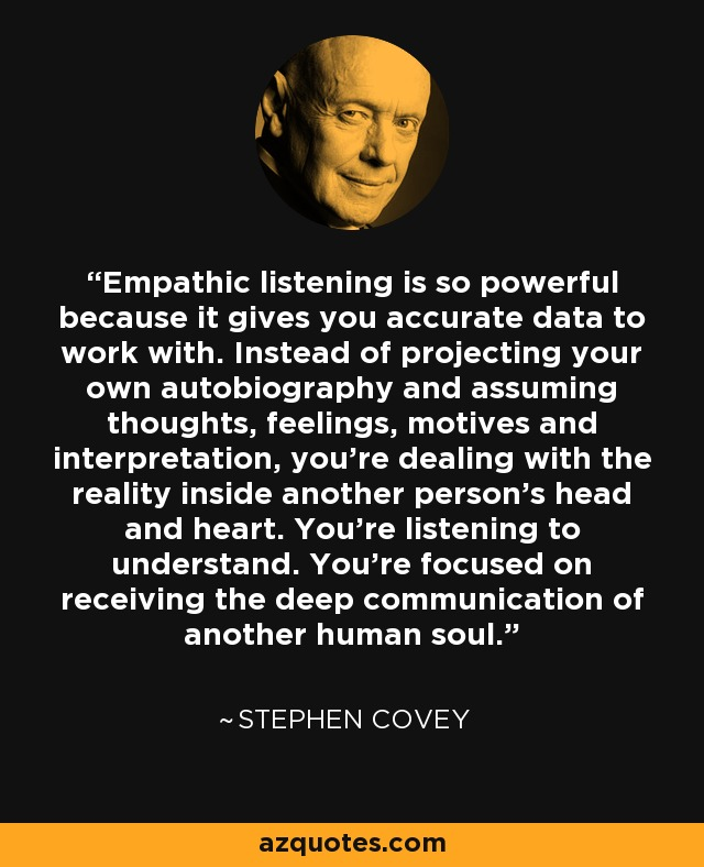 Empathic listening is so powerful because it gives you accurate data to work with. Instead of projecting your own autobiography and assuming thoughts, feelings, motives and interpretation, you're dealing with the reality inside another person's head and heart. You're listening to understand. You're focused on receiving the deep communication of another human soul. - Stephen Covey