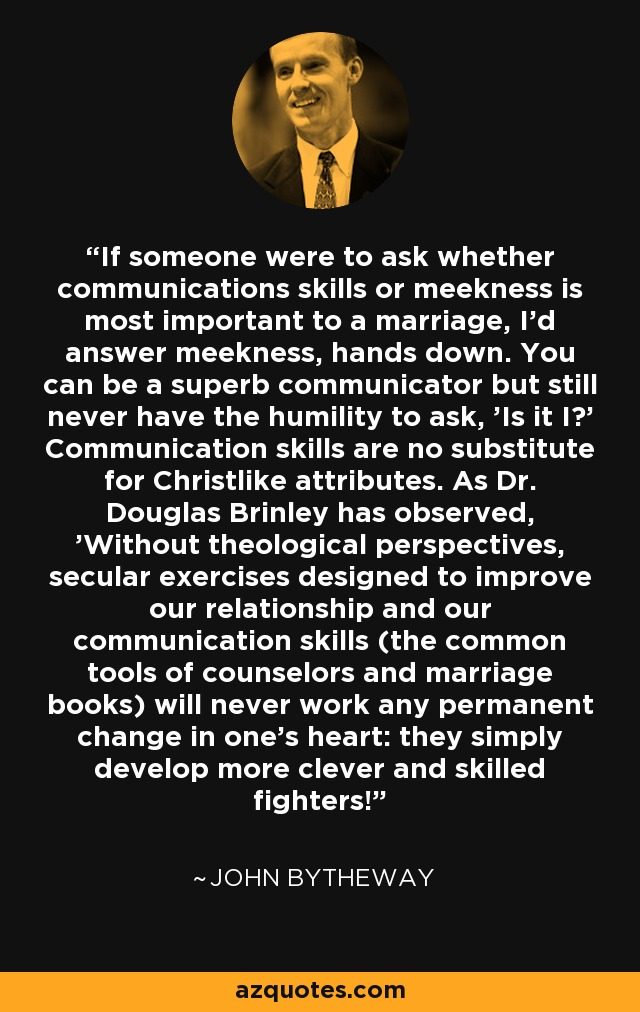 If someone were to ask whether communications skills or meekness is most important to a marriage, I'd answer meekness, hands down. You can be a superb communicator but still never have the humility to ask, 'Is it I?' Communication skills are no substitute for Christlike attributes. As Dr. Douglas Brinley has observed, 'Without theological perspectives, secular exercises designed to improve our relationship and our communication skills (the common tools of counselors and marriage books) will never work any permanent change in one's heart: they simply develop more clever and skilled fighters! - John Bytheway