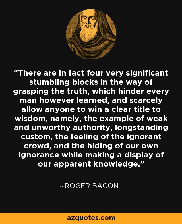 There are in fact four very significant stumbling blocks in the way of grasping the truth, which hinder every man however learned, and scarcely allow anyone to win a clear title to wisdom, namely, the example of weak and unworthy authority, longstanding custom, the feeling of the ignorant crowd, and the hiding of our own ignorance while making a display of our apparent knowledge. - Roger Bacon