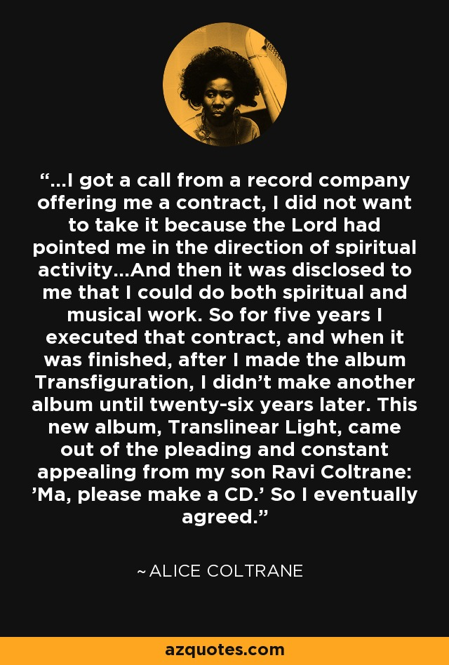 ...I got a call from a record company offering me a contract, I did not want to take it because the Lord had pointed me in the direction of spiritual activity...And then it was disclosed to me that I could do both spiritual and musical work. So for five years I executed that contract, and when it was finished, after I made the album Transfiguration, I didn't make another album until twenty-six years later. This new album, Translinear Light, came out of the pleading and constant appealing from my son Ravi Coltrane: 'Ma, please make a CD.' So I eventually agreed. - Alice Coltrane