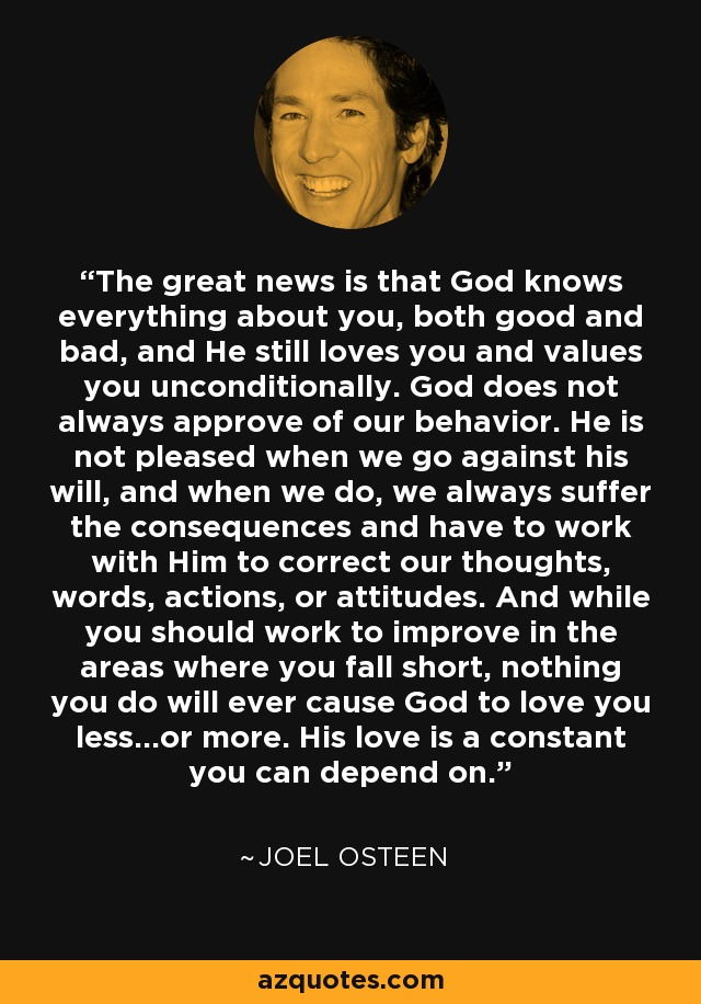 The great news is that God knows everything about you, both good and bad, and He still loves you and values you unconditionally. God does not always approve of our behavior. He is not pleased when we go against his will, and when we do, we always suffer the consequences and have to work with Him to correct our thoughts, words, actions, or attitudes. And while you should work to improve in the areas where you fall short, nothing you do will ever cause God to love you less…or more. His love is a constant you can depend on. - Joel Osteen