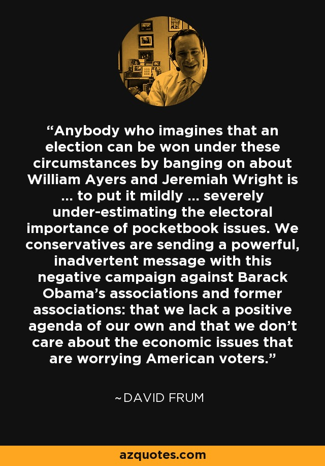 Anybody who imagines that an election can be won under these circumstances by banging on about William Ayers and Jeremiah Wright is ... to put it mildly ... severely under-estimating the electoral importance of pocketbook issues. We conservatives are sending a powerful, inadvertent message with this negative campaign against Barack Obama's associations and former associations: that we lack a positive agenda of our own and that we don't care about the economic issues that are worrying American voters. - David Frum