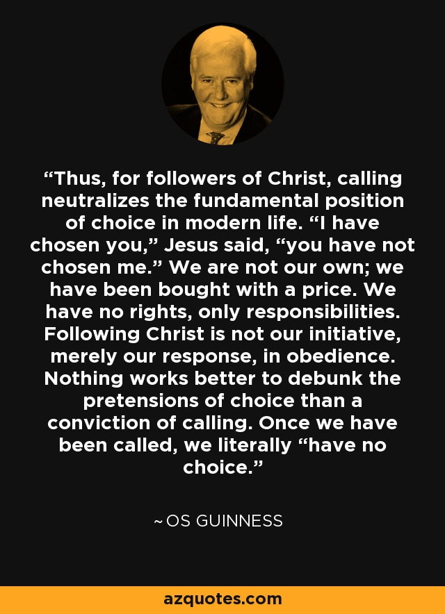 "Thus, for followers of Christ, calling neutralizes the fundamental position of choice in modern life. ""I have chosen you,"" Jesus said, ""you have not chosen me."" We are not our own; we have been bought with a price. We have no rights, only responsibilities. Following Christ is not our initiative, merely our response, in obedience. Nothing works better to debunk the pretensions of choice than a conviction of calling. Once we have been called, we literally ""have no choice. - Os Guinness"