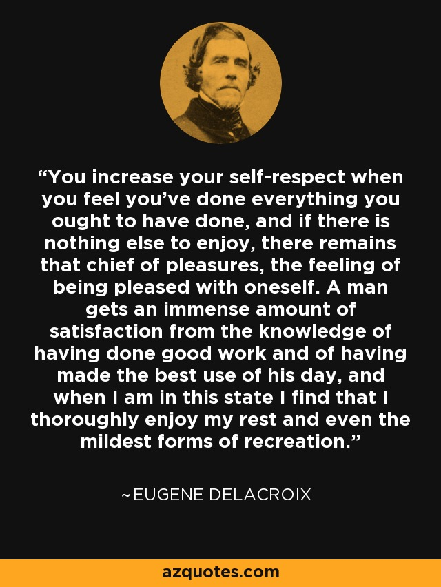 You increase your self-respect when you feel you've done everything you ought to have done, and if there is nothing else to enjoy, there remains that chief of pleasures, the feeling of being pleased with oneself. A man gets an immense amount of satisfaction from the knowledge of having done good work and of having made the best use of his day, and when I am in this state I find that I thoroughly enjoy my rest and even the mildest forms of recreation. - Eugene Delacroix