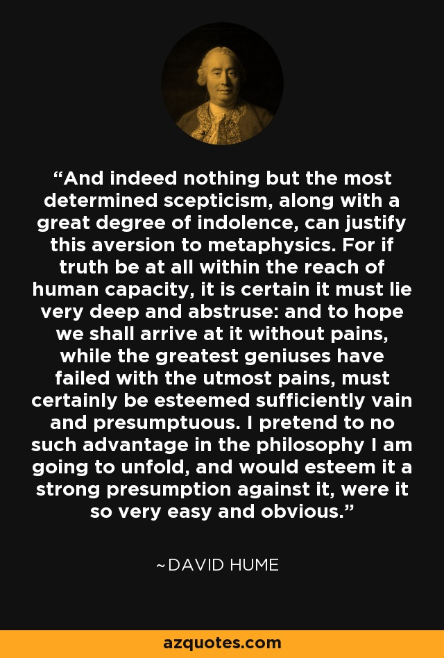 And indeed nothing but the most determined scepticism, along with a great degree of indolence, can justify this aversion to metaphysics. For if truth be at all within the reach of human capacity, it is certain it must lie very deep and abstruse: and to hope we shall arrive at it without pains, while the greatest geniuses have failed with the utmost pains, must certainly be esteemed sufficiently vain and presumptuous. I pretend to no such advantage in the philosophy I am going to unfold, and would esteem it a strong presumption against it, were it so very easy and obvious. - David Hume