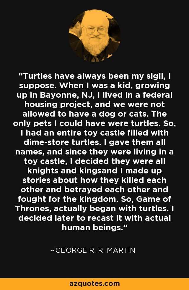 Turtles have always been my sigil, I suppose. When I was a kid, growing up in Bayonne, NJ, I lived in a federal housing project, and we were not allowed to have a dog or cats. The only pets I could have were turtles. So, I had an entire toy castle filled with dime-store turtles. I gave them all names, and since they were living in a toy castle, I decided they were all knights and kingsand I made up stories about how they killed each other and betrayed each other and fought for the kingdom. So, Game of Thrones, actually began with turtles. I decided later to recast it with actual human beings. - George R. R. Martin