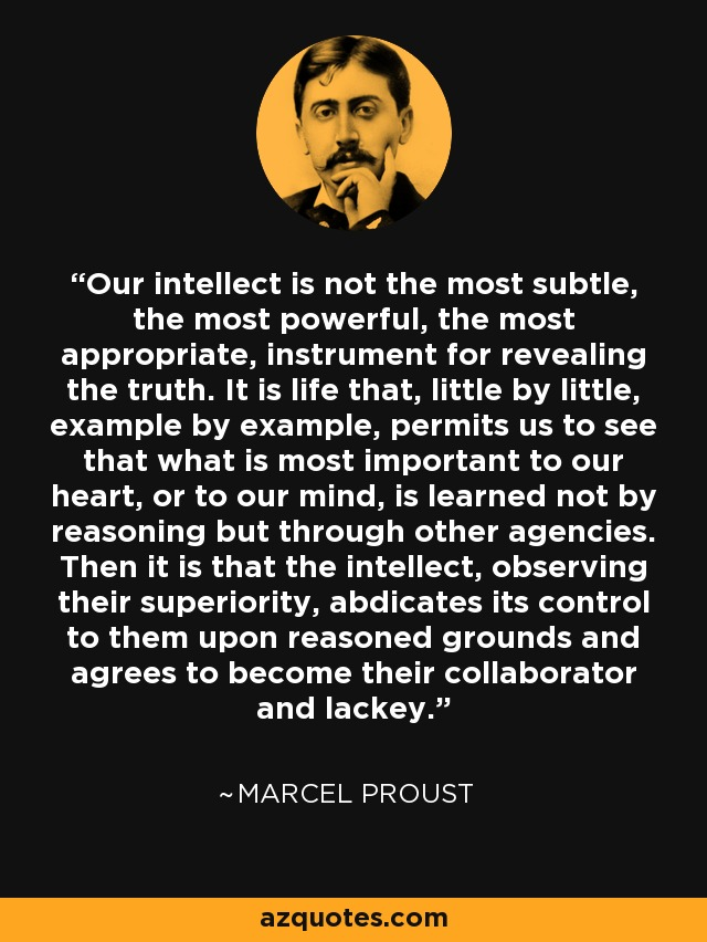 Our intellect is not the most subtle, the most powerful, the most appropriate, instrument for revealing the truth. It is life that, little by little, example by example, permits us to see that what is most important to our heart, or to our mind, is learned not by reasoning but through other agencies. Then it is that the intellect, observing their superiority, abdicates its control to them upon reasoned grounds and agrees to become their collaborator and lackey. - Marcel Proust