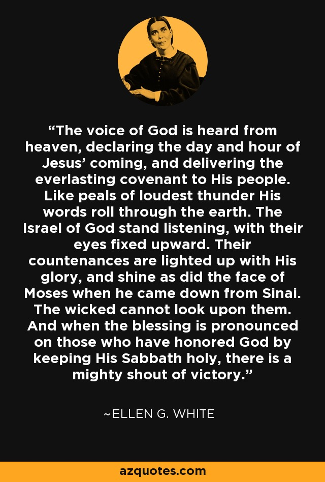 The voice of God is heard from heaven, declaring the day and hour of Jesus' coming, and delivering the everlasting covenant to His people. Like peals of loudest thunder His words roll through the earth. The Israel of God stand listening, with their eyes fixed upward. Their countenances are lighted up with His glory, and shine as did the face of Moses when he came down from Sinai. The wicked cannot look upon them. And when the blessing is pronounced on those who have honored God by keeping His Sabbath holy, there is a mighty shout of victory. - Ellen G. White