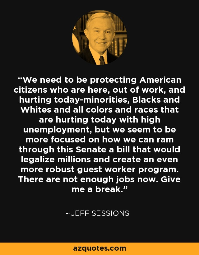 We need to be protecting American citizens who are here, out of work, and hurting today-minorities, Blacks and Whites and all colors and races that are hurting today with high unemployment, but we seem to be more focused on how we can ram through this Senate a bill that would legalize millions and create an even more robust guest worker program. There are not enough jobs now. Give me a break. - Jeff Sessions