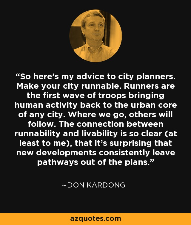 So here's my advice to city planners. Make your city runnable. Runners are the first wave of troops bringing human activity back to the urban core of any city. Where we go, others will follow. The connection between runnability and livability is so clear (at least to me), that it's surprising that new developments consistently leave pathways out of the plans. - Don Kardong