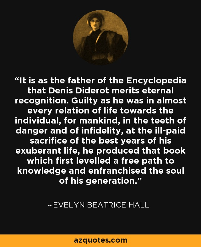 It is as the father of the Encyclopedia that Denis Diderot merits eternal recognition. Guilty as he was in almost every relation of life towards the individual, for mankind, in the teeth of danger and of infidelity, at the ill-paid sacrifice of the best years of his exuberant life, he produced that book which first levelled a free path to knowledge and enfranchised the soul of his generation. - Evelyn Beatrice Hall