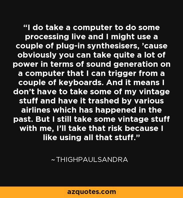 I do take a computer to do some processing live and I might use a couple of plug-in synthesisers, 'cause obviously you can take quite a lot of power in terms of sound generation on a computer that I can trigger from a couple of keyboards. And it means I don't have to take some of my vintage stuff and have it trashed by various airlines which has happened in the past. But I still take some vintage stuff with me, I'll take that risk because I like using all that stuff. - Thighpaulsandra