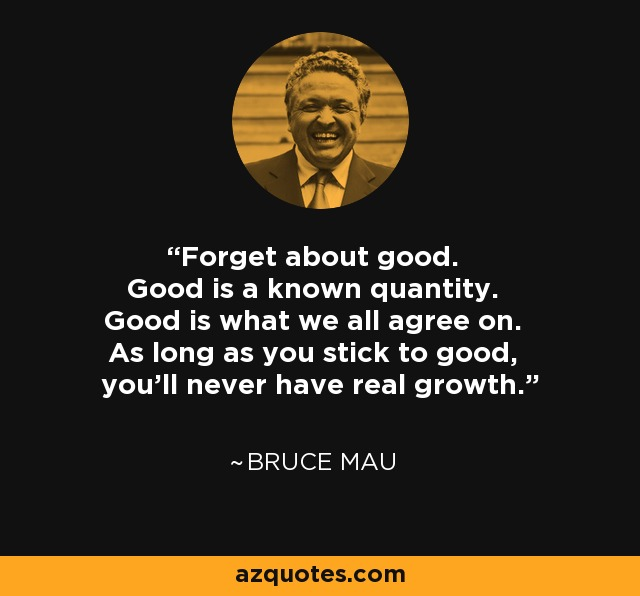 Forget about good. Good is a known quantity. Good is what we all agree on. As long as you stick to good, you'll never have real growth. - Bruce Mau