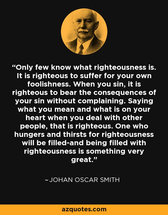 Only few know what righteousness is. It is righteous to suffer for your own foolishness. When you sin, it is righteous to bear the consequences of your sin without complaining. Saying what you mean and what is on your heart when you deal with other people, that is righteous. One who hungers and thirsts for righteousness will be filled-and being filled with righteousness is something very great. - Johan Oscar Smith