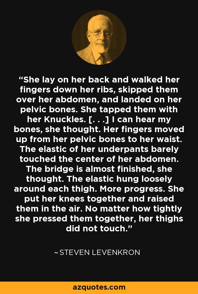She lay on her back and walked her fingers down her ribs, skipped them over her abdomen, and landed on her pelvic bones. She tapped them with her Knuckles. [. . .] I can hear my bones, she thought. Her fingers moved up from her pelvic bones to her waist. The elastic of her underpants barely touched the center of her abdomen. The bridge is almost finished, she thought. The elastic hung loosely around each thigh. More progress. She put her knees together and raised them in the air. No matter how tightly she pressed them together, her thighs did not touch. - Steven Levenkron