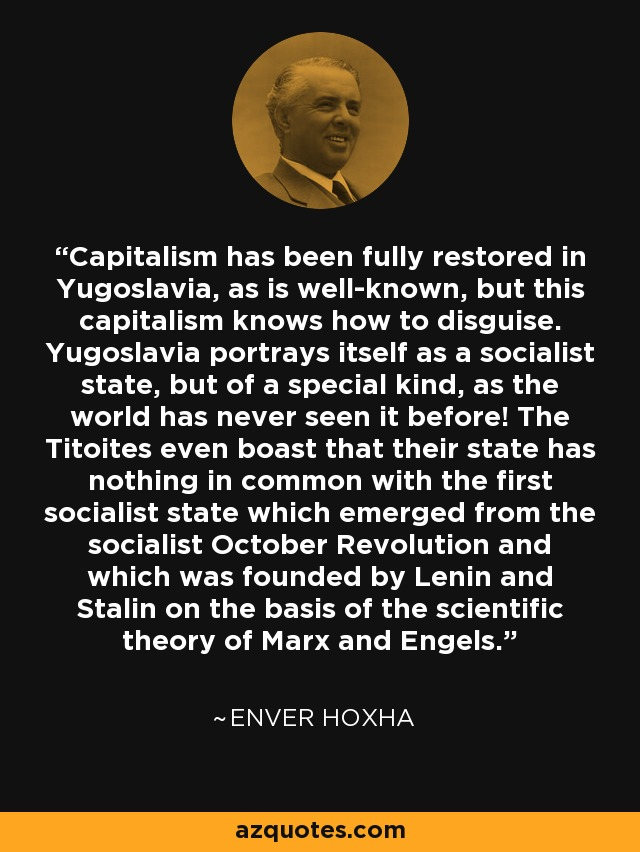 Capitalism has been fully restored in Yugoslavia, as is well-known, but this capitalism knows how to disguise. Yugoslavia portrays itself as a socialist state, but of a special kind, as the world has never seen it before! The Titoites even boast that their state has nothing in common with the first socialist state which emerged from the socialist October Revolution and which was founded by Lenin and Stalin on the basis of the scientific theory of Marx and Engels. - Enver Hoxha