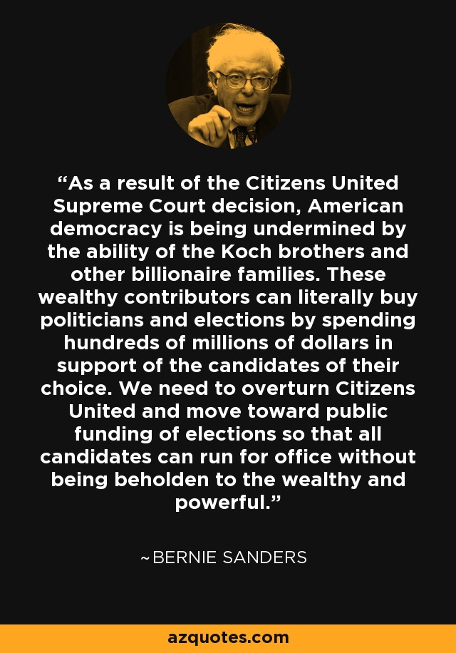 As a result of the Citizens United Supreme Court decision, American democracy is being undermined by the ability of the Koch brothers and other billionaire families. These wealthy contributors can literally buy politicians and elections by spending hundreds of millions of dollars in support of the candidates of their choice. We need to overturn Citizens United and move toward public funding of elections so that all candidates can run for office without being beholden to the wealthy and powerful. - Bernie Sanders