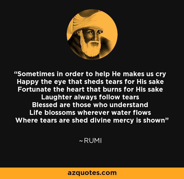 Sometimes in order to help He makes us cry Happy the eye that sheds tears for His sake Fortunate the heart that burns for His sake Laughter always follow tears Blessed are those who understand Life blossoms wherever water flows Where tears are shed divine mercy is shown - Rumi