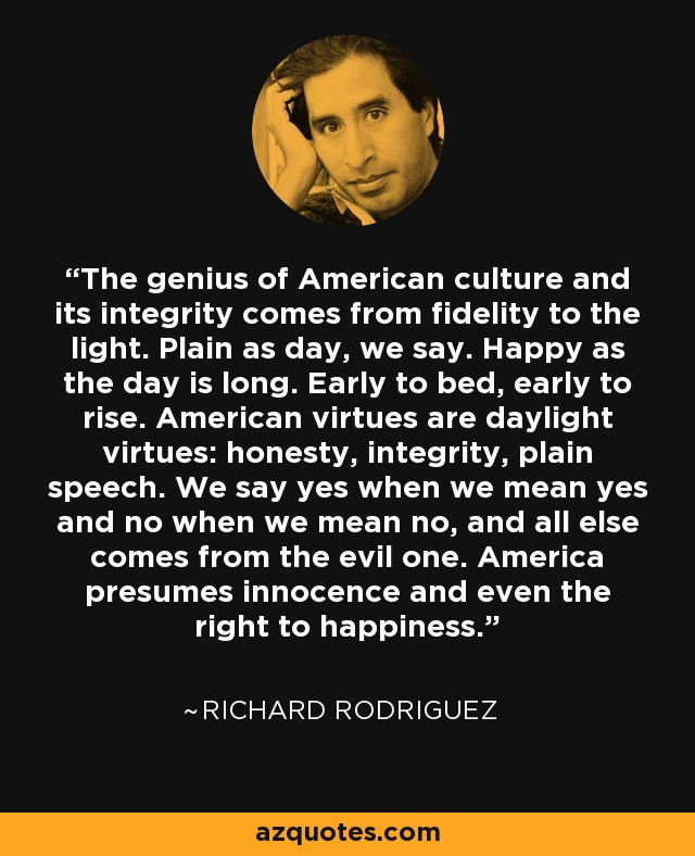 The genius of American culture and its integrity comes from fidelity to the light. Plain as day, we say. Happy as the day is long. Early to bed, early to rise. American virtues are daylight virtues: honesty, integrity, plain speech. We say yes when we mean yes and no when we mean no, and all else comes from the evil one. America presumes innocence and even the right to happiness. - Richard Rodriguez
