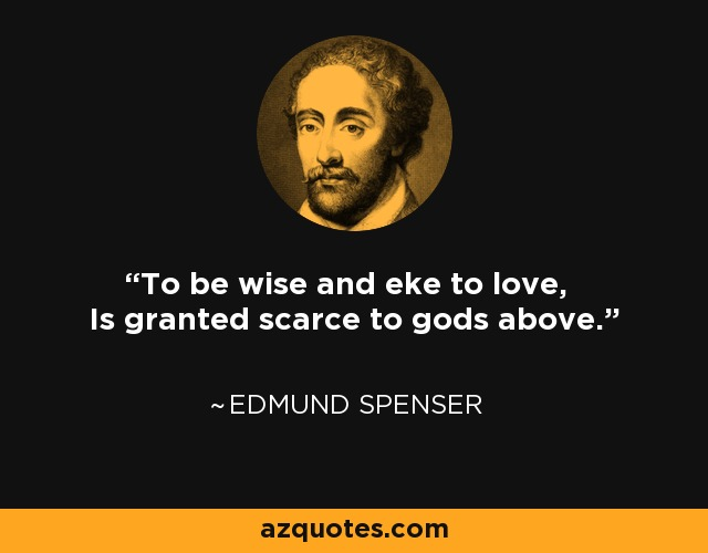 To be wise and eke to love, Is granted scarce to gods above. - Edmund Spenser