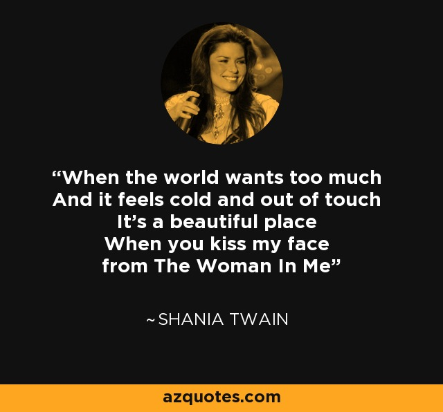 When the world wants too much And it feels cold and out of touch It's a beautiful place When you kiss my face from The Woman In Me - Shania Twain