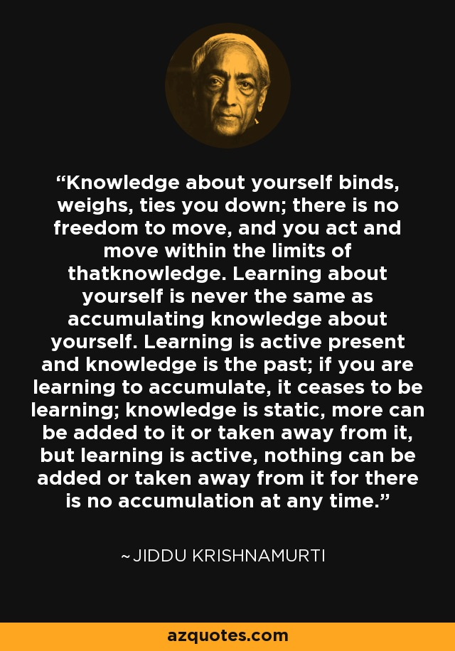 Knowledge about yourself binds, weighs, ties you down; there is no freedom to move, and you act and move within the limits of thatknowledge. Learning about yourself is never the same as accumulating knowledge about yourself. Learning is active present and knowledge is the past; if you are learning to accumulate, it ceases to be learning; knowledge is static, more can be added to it or taken away from it, but learning is active, nothing can be added or taken away from it for there is no accumulation at any time. - Jiddu Krishnamurti