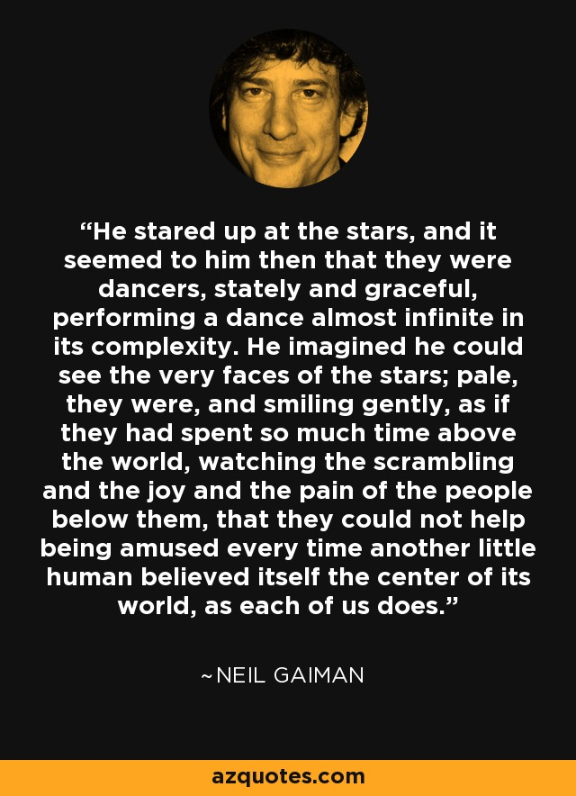 He stared up at the stars: and it seemed to him then that they were dancers, stately and graceful, performing a dance almost infinite in its complexity. He imagined he could see the very faces of the stars; pale, they were, and smiling gently, as if they had spent so much time above the world, watching the scrambling and the joy and the pain of the people below them, that they could not help being amused every time another little human believed itself the center of its world, as each of us does. - Neil Gaiman