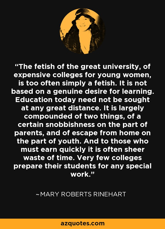 The fetish of the great university, of expensive colleges for young women, is too often simply a fetish. It is not based on a genuine desire for learning. Education today need not be sought at any great distance. It is largely compounded of two things, of a certain snobbishness on the part of parents, and of escape from home on the part of youth. And to those who must earn quickly it is often sheer waste of time. Very few colleges prepare their students for any special work. - Mary Roberts Rinehart