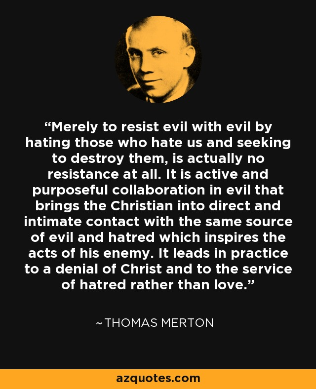 Merely to resist evil with evil by hating those who hate us and seeking to destroy them, is actually no resistance at all. It is active and purposeful collaboration in evil that brings the Christian into direct and intimate contact with the same source of evil and hatred which inspires the acts of his enemy. It leads in practice to a denial of Christ and to the service of hatred rather than love. - Thomas Merton