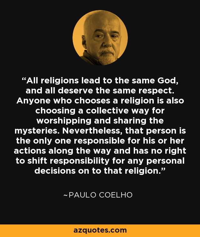 All religions lead to the same God, and all deserve the same respect. Anyone who chooses a religion is also choosing a collective way for worshipping and sharing the mysteries. Nevertheless, that person is the only one responsible for his or her actions along the way and has no right to shift responsibility for any personal decisions on to that religion. - Paulo Coelho