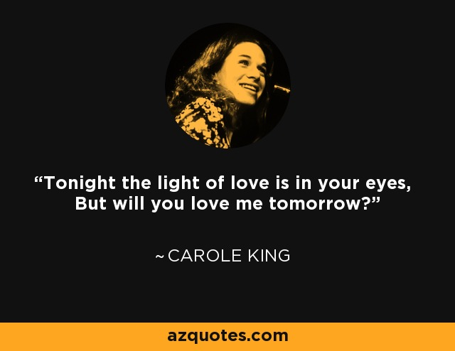 Tonight the light of love is in your eyes, But will you love me tomorrow? - Carole King