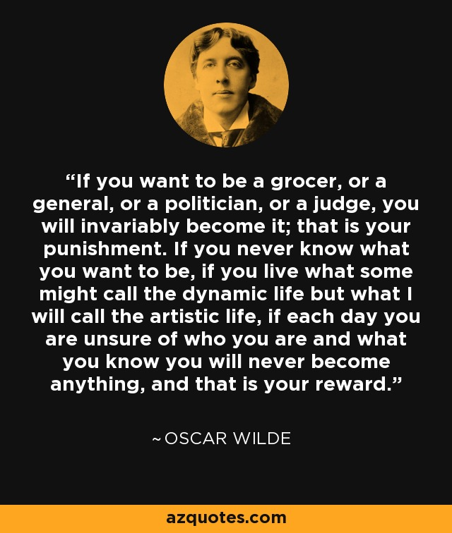 If you want to be a grocer, or a general, or a politician, or a judge, you will invariably become it; that is your punishment. If you never know what you want to be, if you live what some might call the dynamic life but what I will call the artistic life, if each day you are unsure of who you are and what you know you will never become anything, and that is your reward. - Oscar Wilde