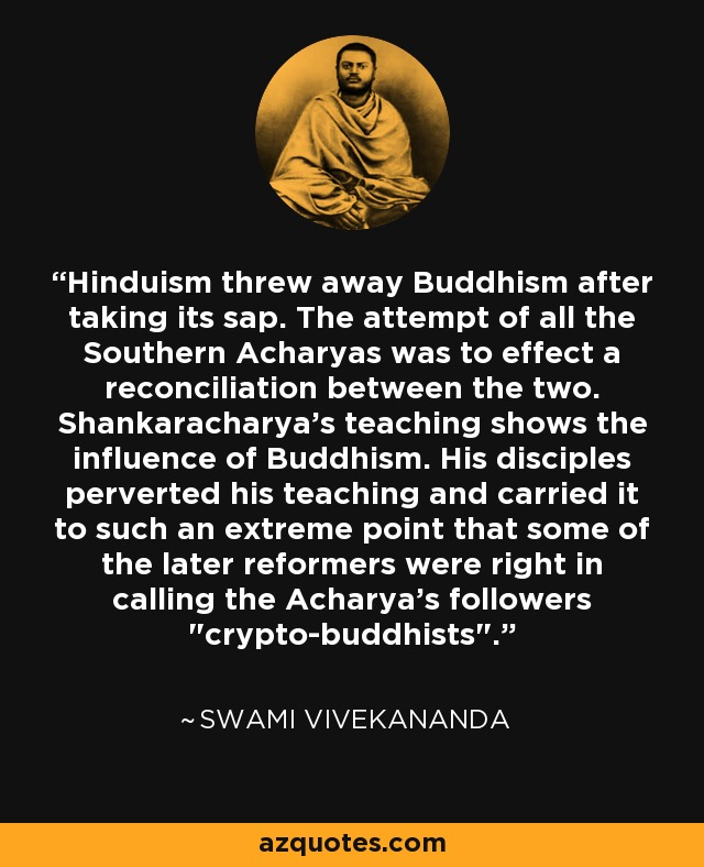 Hinduism threw away Buddhism after taking its sap. The attempt of all the Southern Acharyas was to effect a reconciliation between the two. Shankaracharya's teaching shows the influence of Buddhism. His disciples perverted his teaching and carried it to such an extreme point that some of the later reformers were right in calling the Acharya's followers