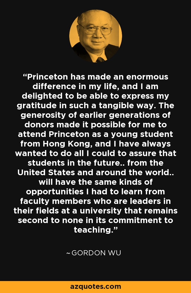 Princeton has made an enormous difference in my life, and I am delighted to be able to express my gratitude in such a tangible way. The generosity of earlier generations of donors made it possible for me to attend Princeton as a young student from Hong Kong, and I have always wanted to do all I could to assure that students in the future.. from the United States and around the world.. will have the same kinds of opportunities I had to learn from faculty members who are leaders in their fields at a university that remains second to none in its commitment to teaching. - Gordon Wu