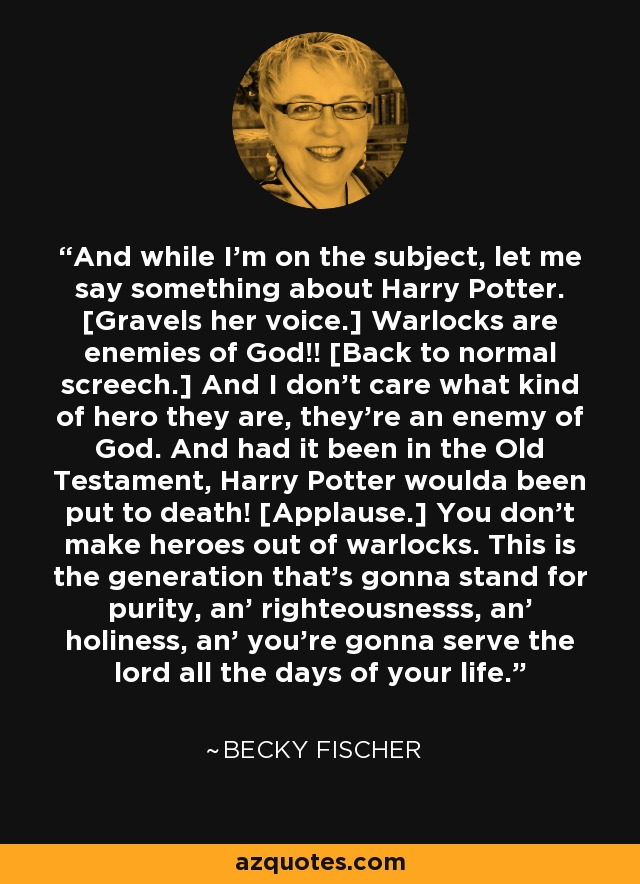 And while I'm on the subject, let me say something about Harry Potter. [Gravels her voice.] Warlocks are enemies of God!! [Back to normal screech.] And I don't care what kind of hero they are, they're an enemy of God. And had it been in the Old Testament, Harry Potter woulda been put to death! [Applause.] You don't make heroes out of warlocks. This is the generation that's gonna stand for purity, an' righteousnesss, an' holiness, an' you're gonna serve the lord all the days of your life. - Becky Fischer