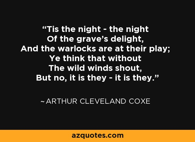 Tis the night - the night Of the grave's delight, And the warlocks are at their play; Ye think that without The wild winds shout, But no, it is they - it is they. - Arthur Cleveland Coxe
