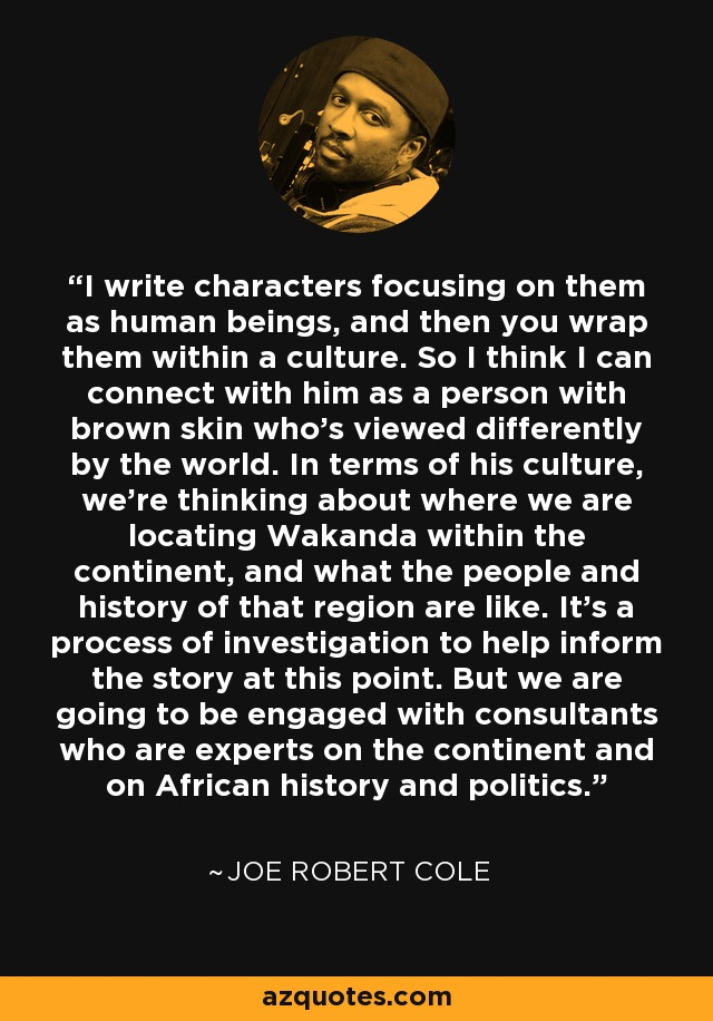I write characters focusing on them as human beings, and then you wrap them within a culture. So I think I can connect with him as a person with brown skin who's viewed differently by the world. In terms of his culture, we're thinking about where we are locating Wakanda within the continent, and what the people and history of that region are like. It's a process of investigation to help inform the story at this point. But we are going to be engaged with consultants who are experts on the continent and on African history and politics. - Joe Robert Cole
