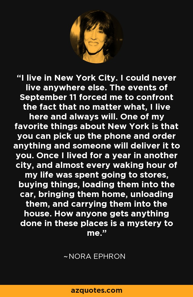 I live in New York City. I could never live anywhere else. The events of September 11 forced me to confront the fact that no matter what, I live here and always will. One of my favorite things about New York is that you can pick up the phone and order anything and someone will deliver it to you. Once I lived for a year in another city, and almost every waking hour of my life was spent going to stores, buying things, loading them into the car, bringing them home, unloading them, and carrying them into the house. How anyone gets anything done in these places is a mystery to me. - Nora Ephron