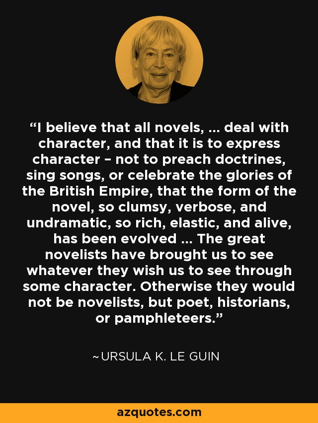 I believe that all novels, ... deal with character, and that it is to express character – not to preach doctrines, sing songs, or celebrate the glories of the British Empire, that the form of the novel, so clumsy, verbose, and undramatic, so rich, elastic, and alive, has been evolved ... The great novelists have brought us to see whatever they wish us to see through some character. Otherwise they would not be novelists, but poet, historians, or pamphleteers. - Ursula K. Le Guin