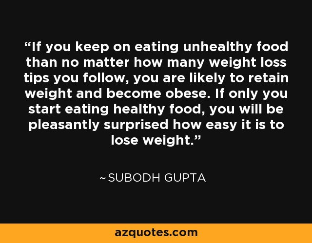 If you keep on eating unhealthy food than no matter how many weight loss tips you follow, you are likely to retain weight and become obese. If only you start eating healthy food, you will be pleasantly surprised how easy it is to lose weight. - Subodh Gupta