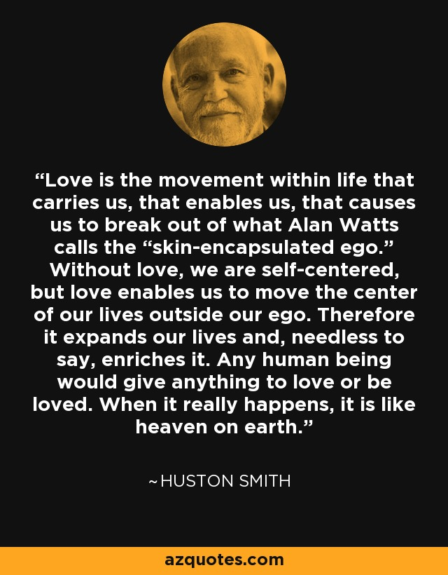 "Love is the movement within life that carries us, that enables us, that causes us to break out of what Alan Watts calls the ""skin-encapsulated ego."" Without love, we are self-centered, but love enables us to move the center of our lives outside our ego. Therefore it expands our lives and, needless to say, enriches it. Any human being would give anything to love or be loved. When it really happens, it is like heaven on earth. - Huston Smith"