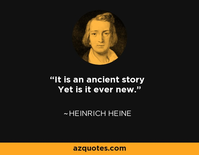 It is an ancient story Yet is it ever new. - Heinrich Heine