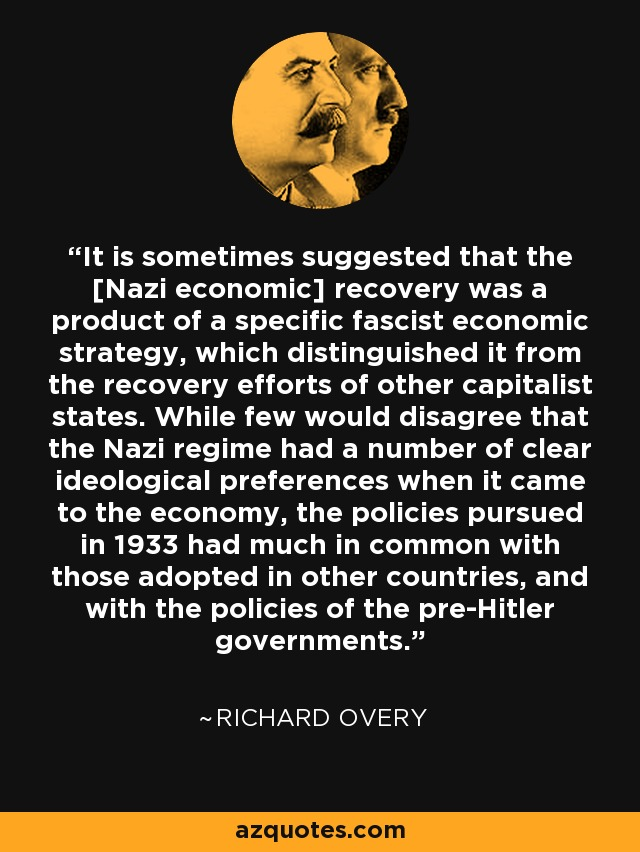 It is sometimes suggested that the [Nazi economic] recovery was a product of a specific fascist economic strategy, which distinguished it from the recovery efforts of other capitalist states. While few would disagree that the Nazi regime had a number of clear ideological preferences when it came to the economy, the policies pursued in 1933 had much in common with those adopted in other countries, and with the policies of the pre-Hitler governments. - Richard Overy